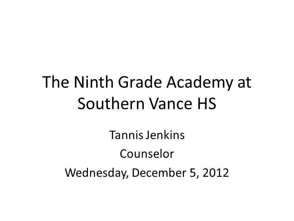The Ninth Grade Academy at Southern Vance HS Tannis Jenkins Counselor Wednesday, December 5, 2012