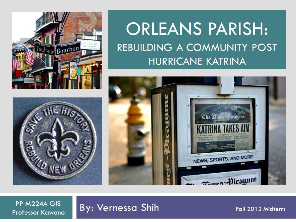 ORLEANS PARISH: REBUILDING A COMMUNITY POST HURRICANE KATRINA By: Vernessa Shih Fall 2012 Midterm PP M224A GIS Professor Kawano