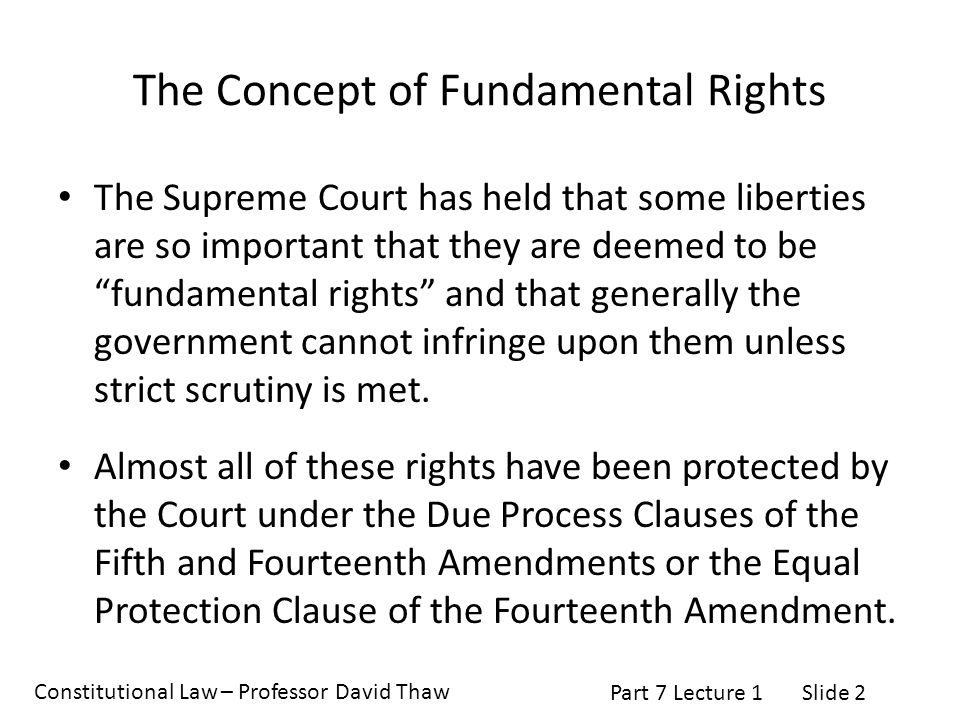 Constitutional Law – Professor David Thaw Part 7 Lecture 1Slide 2 The Concept of Fundamental Rights The Supreme Court has held that some liberties are so important that they are deemed to be fundamental rights and that generally the government cannot infringe upon them unless strict scrutiny is met.