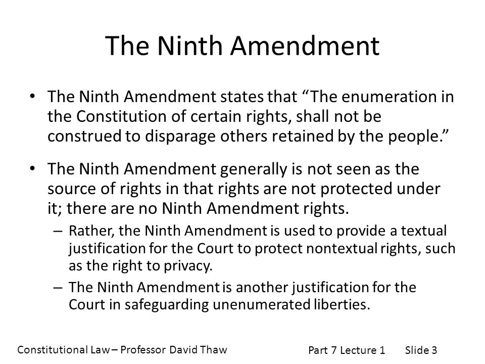 Constitutional Law – Professor David Thaw Part 7 Lecture 1Slide 3 The Ninth Amendment The Ninth Amendment states that The enumeration in the Constitution of certain rights, shall not be construed to disparage others retained by the people. The Ninth Amendment generally is not seen as the source of rights in that rights are not protected under it; there are no Ninth Amendment rights.