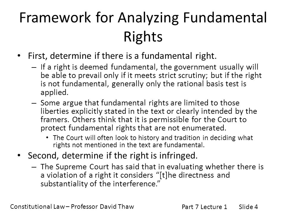 Constitutional Law – Professor David Thaw Part 7 Lecture 1Slide 5 Framework for Analyzing Fundamental Rights Third, determine if there is a sufficient justification for the government's infringement of the right.