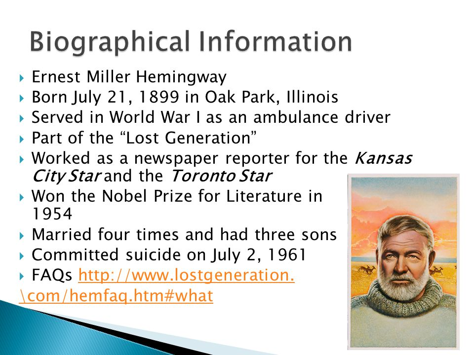  Ernest Miller Hemingway  Born July 21, 1899 in Oak Park, Illinois  Served in World War I as an ambulance driver  Part of the Lost Generation  Worked as a newspaper reporter for the Kansas City Star and the Toronto Star  Won the Nobel Prize for Literature in 1954  Married four times and had three sons  Committed suicide on July 2, 1961  FAQs http://www.lostgeneration.http://www.lostgeneration.