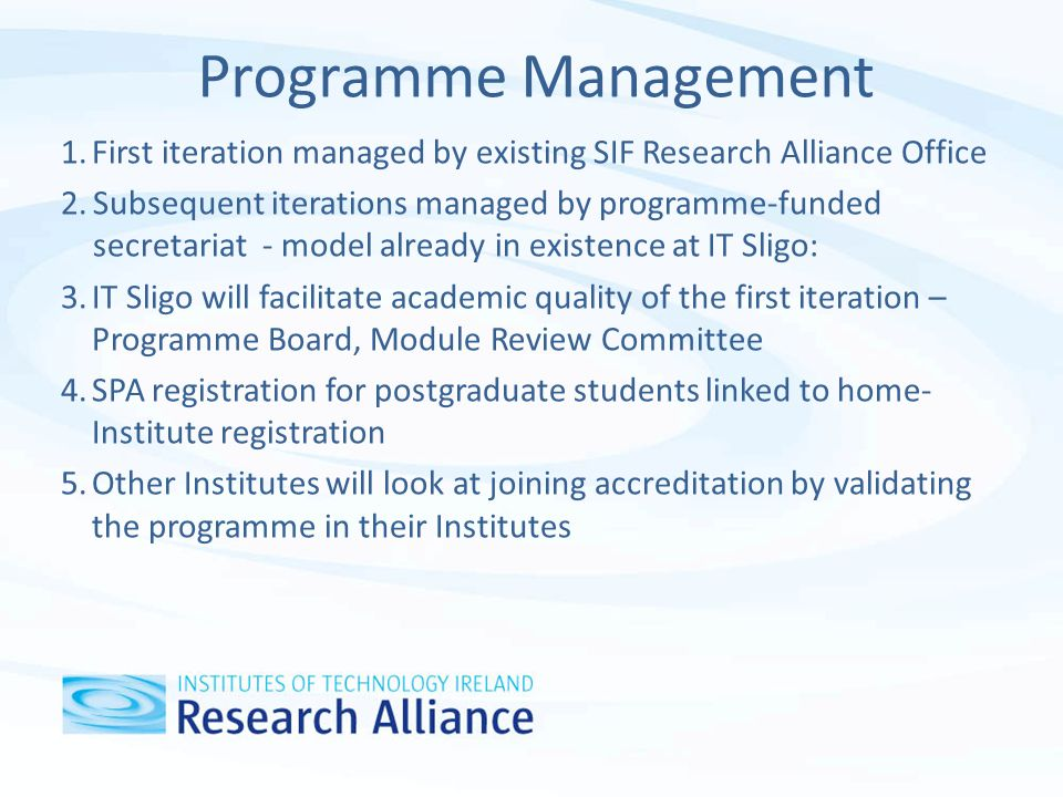Programme Management 1.First iteration managed by existing SIF Research Alliance Office 2.Subsequent iterations managed by programme-funded secretariat - model already in existence at IT Sligo: 3.IT Sligo will facilitate academic quality of the first iteration – Programme Board, Module Review Committee 4.SPA registration for postgraduate students linked to home- Institute registration 5.Other Institutes will look at joining accreditation by validating the programme in their Institutes