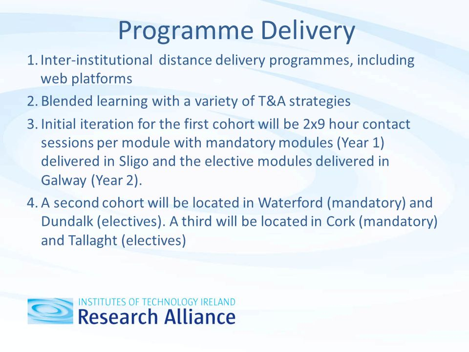 Programme Delivery 1.Inter-institutional distance delivery programmes, including web platforms 2.Blended learning with a variety of T&A strategies 3.Initial iteration for the first cohort will be 2x9 hour contact sessions per module with mandatory modules (Year 1) delivered in Sligo and the elective modules delivered in Galway (Year 2).