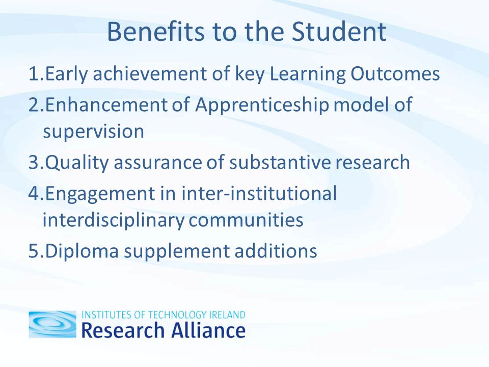 Benefits to the Student 1.Early achievement of key Learning Outcomes 2.Enhancement of Apprenticeship model of supervision 3.Quality assurance of substantive research 4.Engagement in inter-institutional interdisciplinary communities 5.Diploma supplement additions