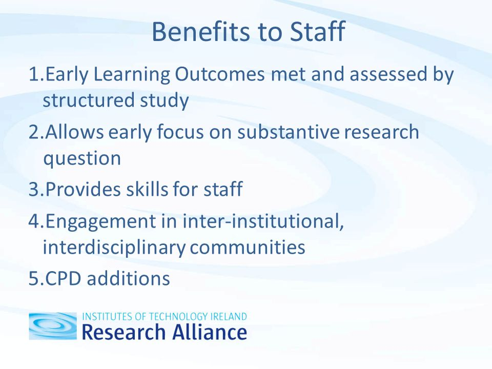Benefits to Staff 1.Early Learning Outcomes met and assessed by structured study 2.Allows early focus on substantive research question 3.Provides skills for staff 4.Engagement in inter-institutional, interdisciplinary communities 5.CPD additions