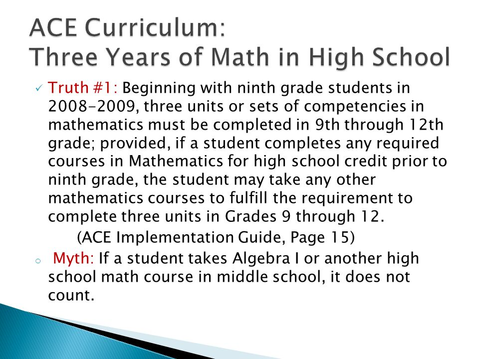 Truth #1: Beginning with ninth grade students in 2008-2009, three units or sets of competencies in mathematics must be completed in 9th through 12th grade; provided, if a student completes any required courses in Mathematics for high school credit prior to ninth grade, the student may take any other mathematics courses to fulfill the requirement to complete three units in Grades 9 through 12.