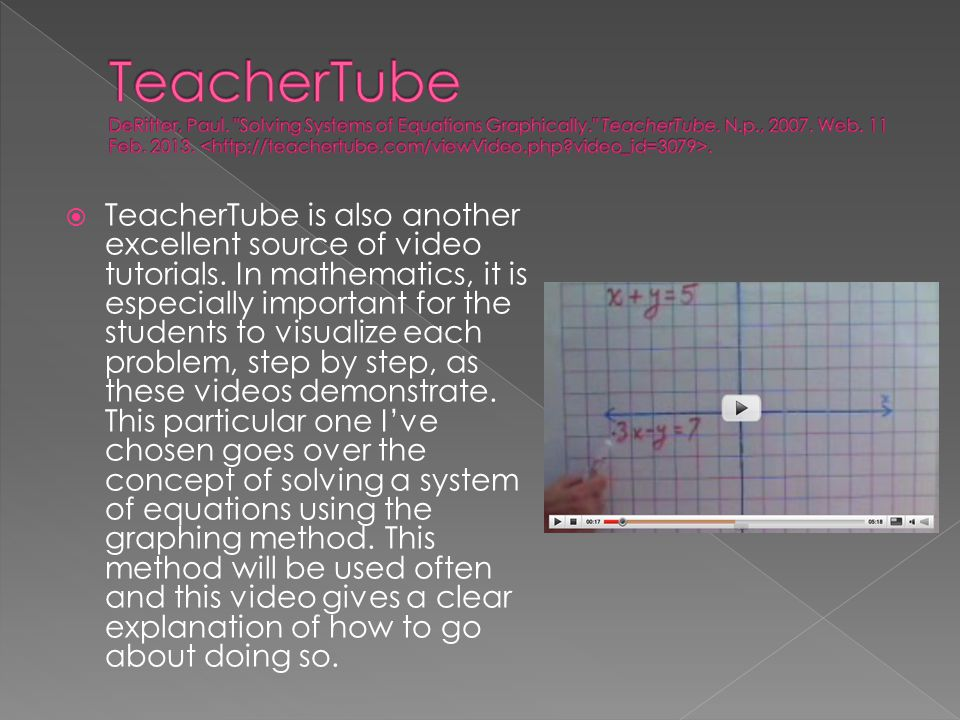  TeacherTube is also another excellent source of video tutorials. In mathematics, it is especially important for the students to visualize each probl