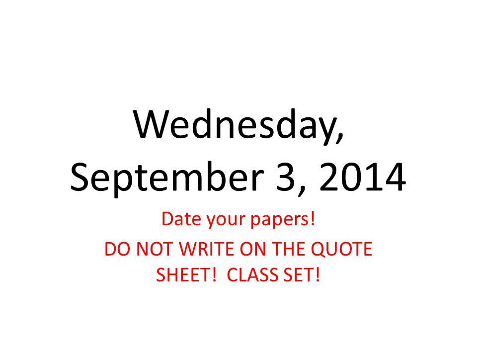 Wednesday, September 3, 2014 Date your papers! DO NOT WRITE ON THE QUOTE SHEET! CLASS SET!