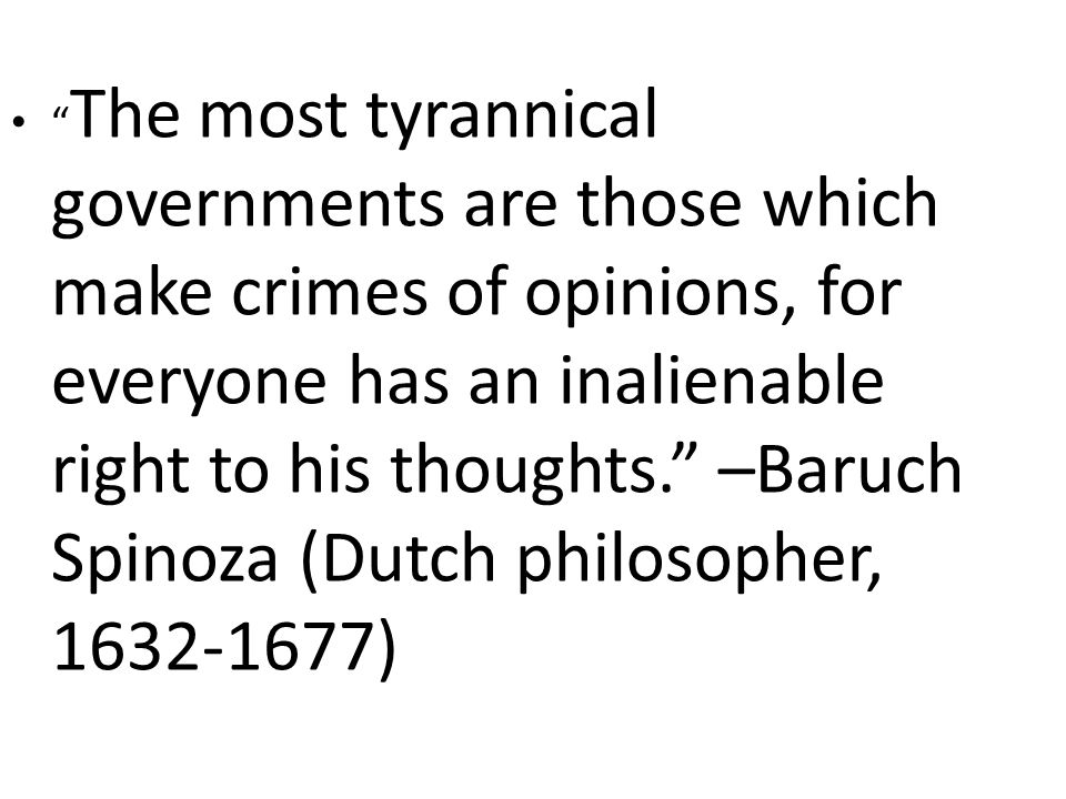 The most tyrannical governments are those which make crimes of opinions, for everyone has an inalienable right to his thoughts. –Baruch Spinoza (Dutch philosopher, 1632-1677)