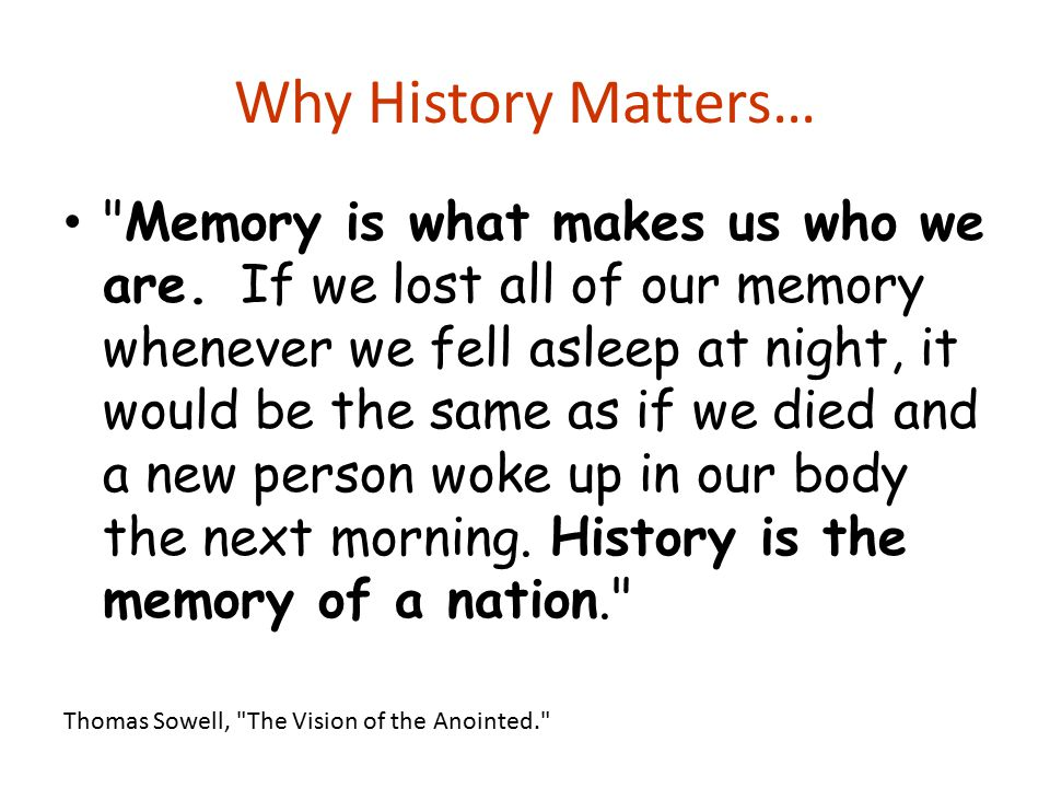 Why History Matters… Memory is what makes us who we are.