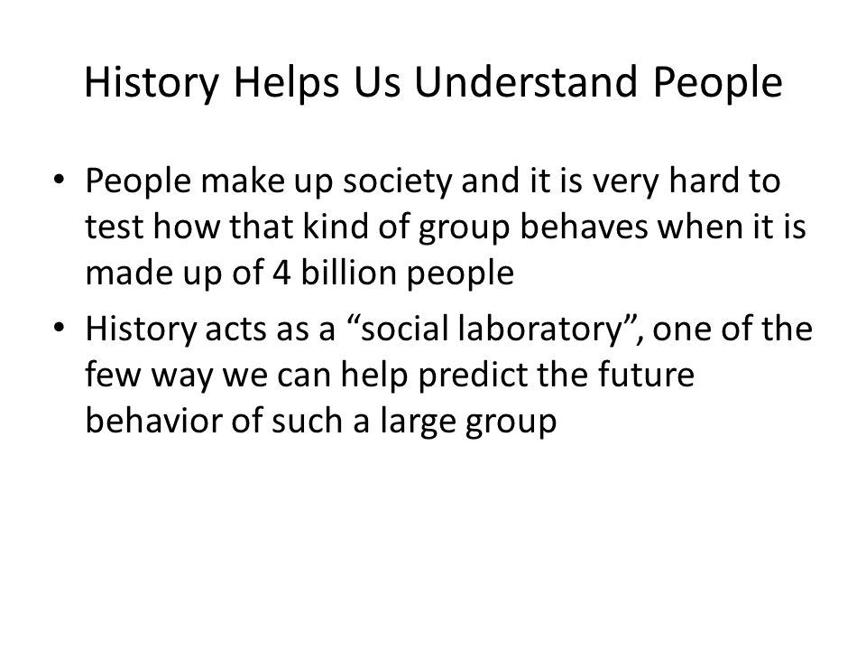 History Helps Us Understand People People make up society and it is very hard to test how that kind of group behaves when it is made up of 4 billion people History acts as a social laboratory , one of the few way we can help predict the future behavior of such a large group