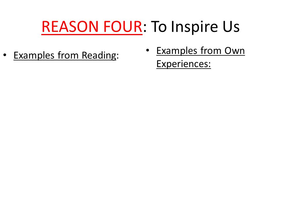 REASON FOUR: To Inspire Us Examples from Reading: Examples from Own Experiences: