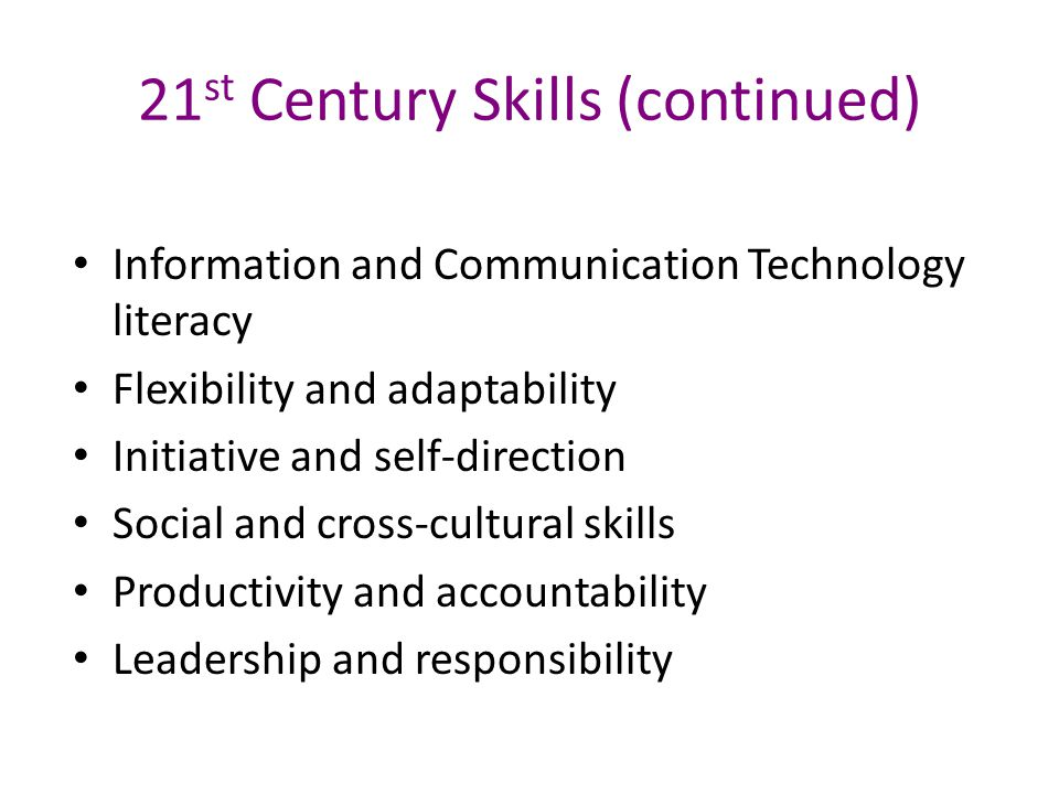 21 st Century Skills (continued) Information and Communication Technology literacy Flexibility and adaptability Initiative and self-direction Social and cross-cultural skills Productivity and accountability Leadership and responsibility