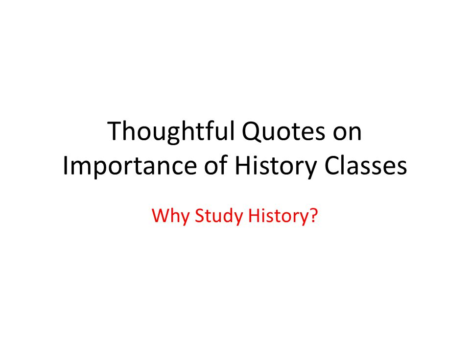 Thoughtful Quotes on Importance of History Classes Why Study History