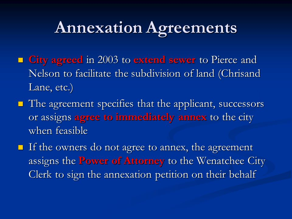 Annexation Agreements City agreed in 2003 to extend sewer to Pierce and Nelson to facilitate the subdivision of land (Chrisand Lane, etc.) City agreed in 2003 to extend sewer to Pierce and Nelson to facilitate the subdivision of land (Chrisand Lane, etc.) The agreement specifies that the applicant, successors or assigns agree to immediately annex to the city when feasible The agreement specifies that the applicant, successors or assigns agree to immediately annex to the city when feasible If the owners do not agree to annex, the agreement assigns the Power of Attorney to the Wenatchee City Clerk to sign the annexation petition on their behalf If the owners do not agree to annex, the agreement assigns the Power of Attorney to the Wenatchee City Clerk to sign the annexation petition on their behalf