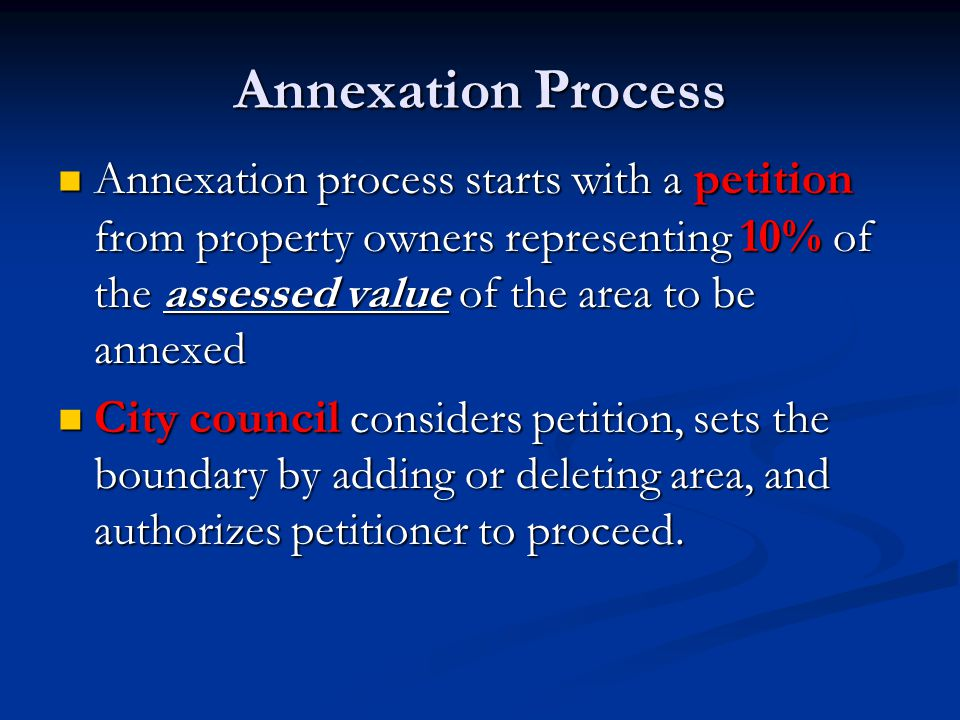 Annexation Process Annexation process starts with a petition from property owners representing 10% of the assessed value of the area to be annexed Annexation process starts with a petition from property owners representing 10% of the assessed value of the area to be annexed City council considers petition, sets the boundary by adding or deleting area, and authorizes petitioner to proceed.