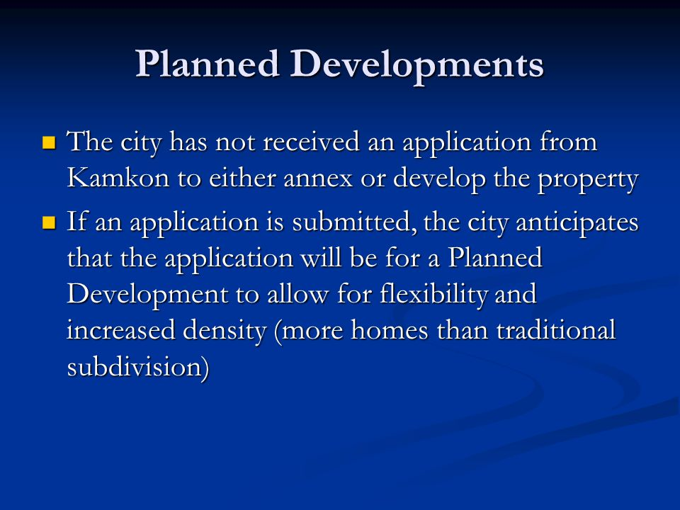 Planned Developments The city has not received an application from Kamkon to either annex or develop the property The city has not received an application from Kamkon to either annex or develop the property If an application is submitted, the city anticipates that the application will be for a Planned Development to allow for flexibility and increased density (more homes than traditional subdivision) If an application is submitted, the city anticipates that the application will be for a Planned Development to allow for flexibility and increased density (more homes than traditional subdivision)