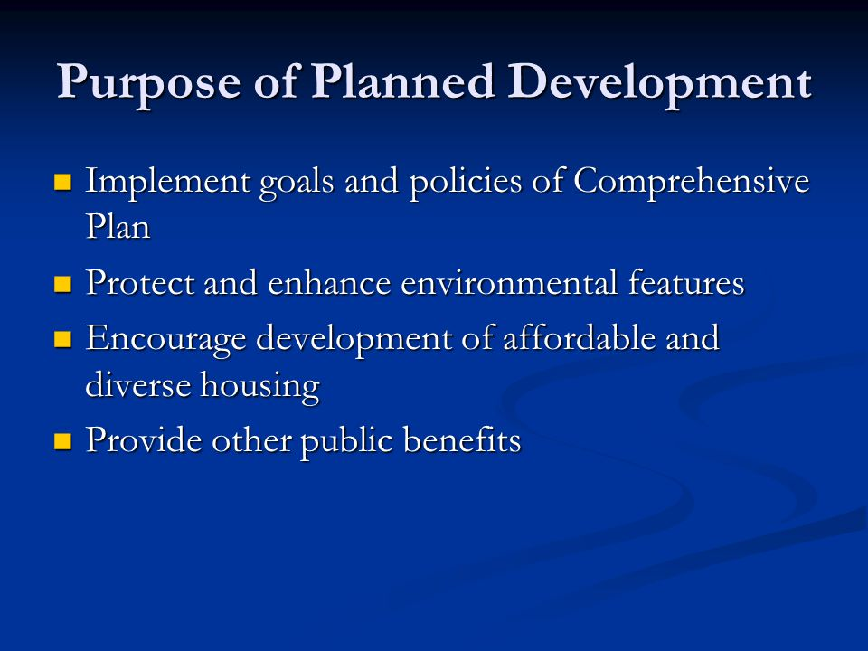 Purpose of Planned Development Implement goals and policies of Comprehensive Plan Implement goals and policies of Comprehensive Plan Protect and enhance environmental features Protect and enhance environmental features Encourage development of affordable and diverse housing Encourage development of affordable and diverse housing Provide other public benefits Provide other public benefits