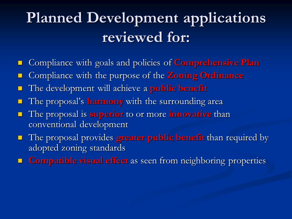 Planned Development applications reviewed for: Compliance with goals and policies of Comprehensive Plan Compliance with goals and policies of Comprehensive Plan Compliance with the purpose of the Zoning Ordinance Compliance with the purpose of the Zoning Ordinance The development will achieve a public benefit The development will achieve a public benefit The proposal's harmony with the surrounding area The proposal's harmony with the surrounding area The proposal is superior to or more innovative than conventional development The proposal is superior to or more innovative than conventional development The proposal provides greater public benefit than required by adopted zoning standards The proposal provides greater public benefit than required by adopted zoning standards Compatible visual effect as seen from neighboring properties Compatible visual effect as seen from neighboring properties
