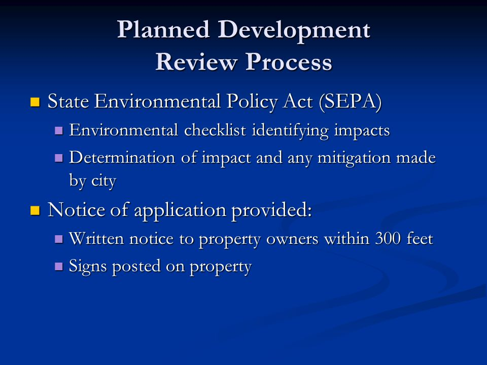 Planned Development Review Process State Environmental Policy Act (SEPA) State Environmental Policy Act (SEPA) Environmental checklist identifying impacts Environmental checklist identifying impacts Determination of impact and any mitigation made by city Determination of impact and any mitigation made by city Notice of application provided: Notice of application provided: Written notice to property owners within 300 feet Written notice to property owners within 300 feet Signs posted on property Signs posted on property