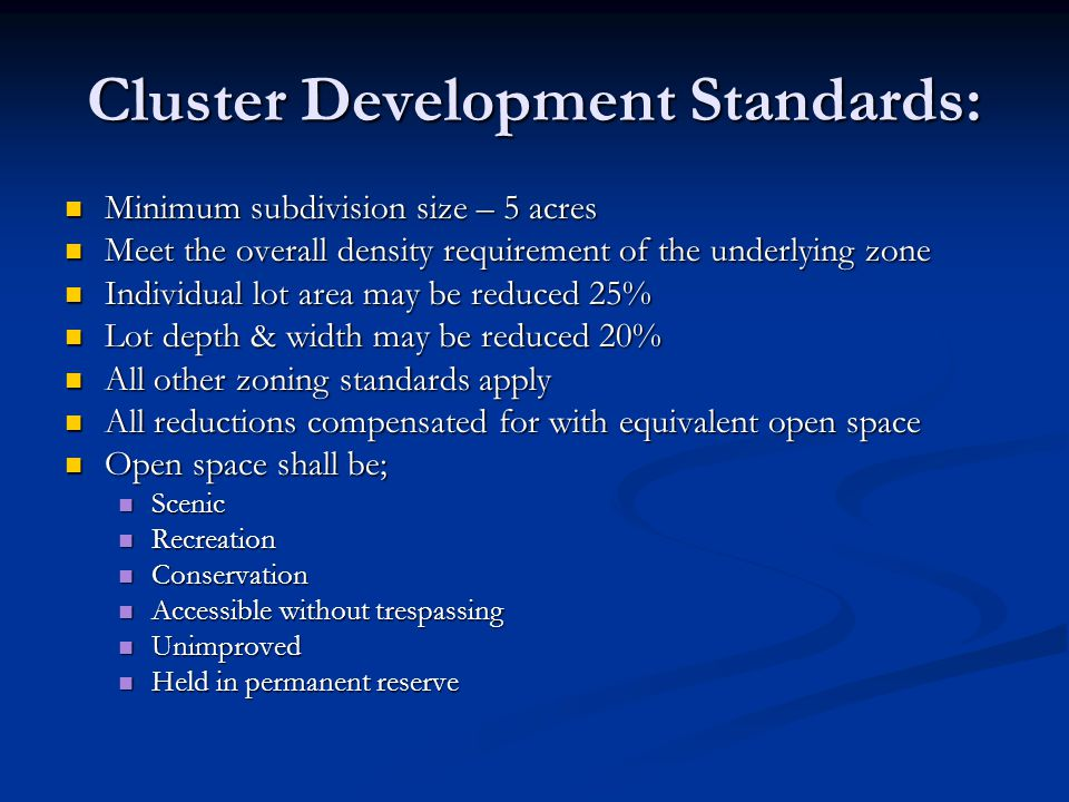 Cluster Development Standards: Minimum subdivision size – 5 acres Minimum subdivision size – 5 acres Meet the overall density requirement of the underlying zone Meet the overall density requirement of the underlying zone Individual lot area may be reduced 25% Individual lot area may be reduced 25% Lot depth & width may be reduced 20% Lot depth & width may be reduced 20% All other zoning standards apply All other zoning standards apply All reductions compensated for with equivalent open space All reductions compensated for with equivalent open space Open space shall be; Open space shall be; Scenic Scenic Recreation Recreation Conservation Conservation Accessible without trespassing Accessible without trespassing Unimproved Unimproved Held in permanent reserve Held in permanent reserve