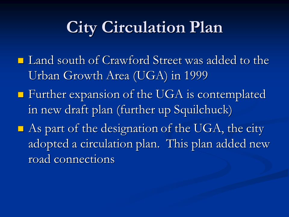 City Circulation Plan Land south of Crawford Street was added to the Urban Growth Area (UGA) in 1999 Land south of Crawford Street was added to the Urban Growth Area (UGA) in 1999 Further expansion of the UGA is contemplated in new draft plan (further up Squilchuck) Further expansion of the UGA is contemplated in new draft plan (further up Squilchuck) As part of the designation of the UGA, the city adopted a circulation plan.