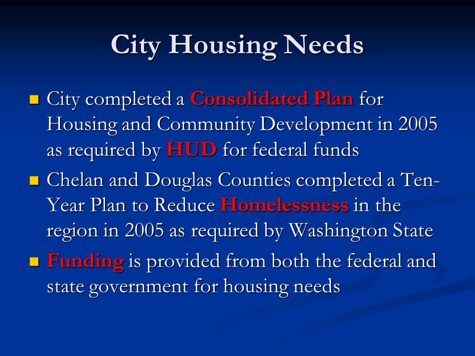 City Housing Needs City completed a Consolidated Plan for Housing and Community Development in 2005 as required by HUD for federal funds City completed a Consolidated Plan for Housing and Community Development in 2005 as required by HUD for federal funds Chelan and Douglas Counties completed a Ten- Year Plan to Reduce Homelessness in the region in 2005 as required by Washington State Chelan and Douglas Counties completed a Ten- Year Plan to Reduce Homelessness in the region in 2005 as required by Washington State Funding is provided from both the federal and state government for housing needs Funding is provided from both the federal and state government for housing needs