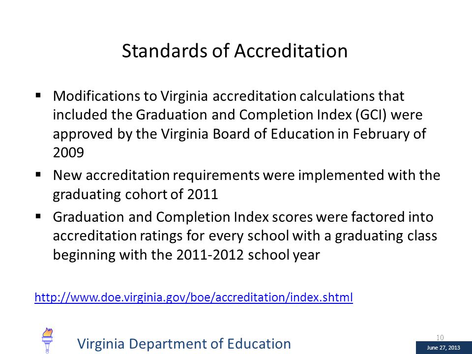 January 10, 2013 June 27, 2013 Standards of Accreditation  Modifications to Virginia accreditation calculations that included the Graduation and Completion Index (GCI) were approved by the Virginia Board of Education in February of 2009  New accreditation requirements were implemented with the graduating cohort of 2011  Graduation and Completion Index scores were factored into accreditation ratings for every school with a graduating class beginning with the 2011-2012 school year http://www.doe.virginia.gov/boe/accreditation/index.shtml 10 June 27, 2013 Virginia Department of Education