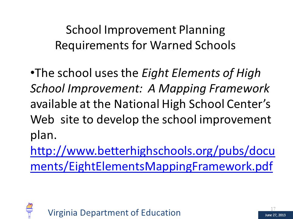 January 10, 2013 June 27, 2013 School Improvement Planning Requirements for Warned Schools The school uses the Eight Elements of High School Improvement: A Mapping Framework available at the National High School Center's Web site to develop the school improvement plan.