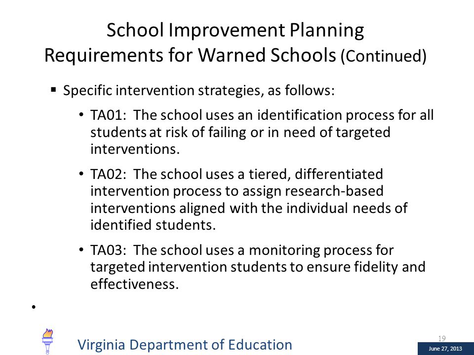 January 10, 2013 June 27, 2013 School Improvement Planning Requirements for Warned Schools (Continued)  Specific intervention strategies, as follows: TA01: The school uses an identification process for all students at risk of failing or in need of targeted interventions.