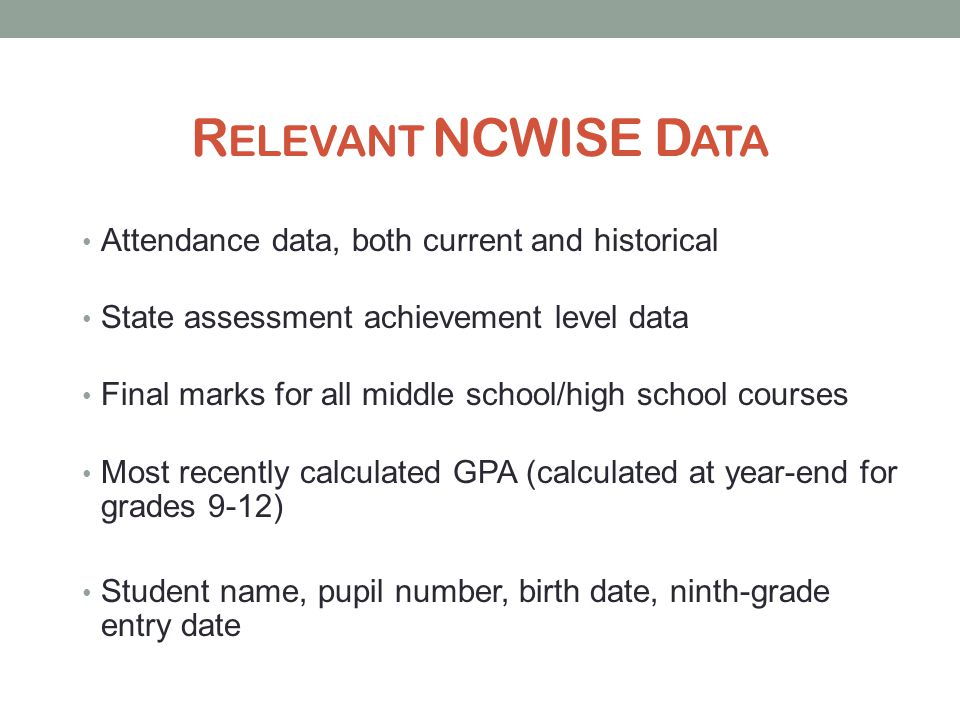 R ELEVANT NCWISE D ATA Attendance data, both current and historical State assessment achievement level data Final marks for all middle school/high school courses Most recently calculated GPA (calculated at year-end for grades 9-12) Student name, pupil number, birth date, ninth-grade entry date