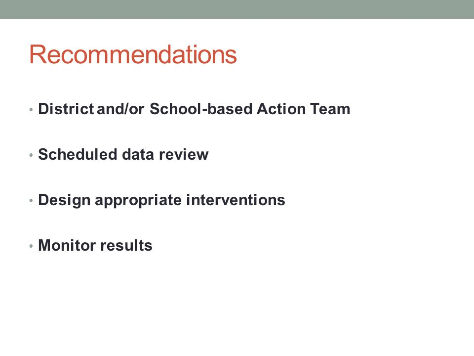 Recommendations District and/or School-based Action Team Scheduled data review Design appropriate interventions Monitor results