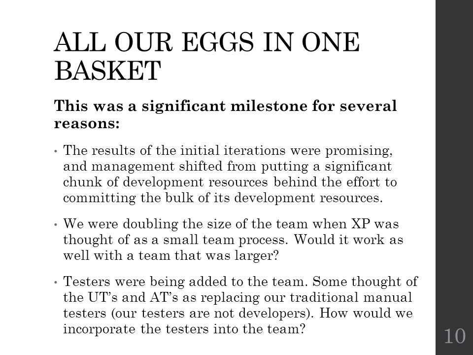 ALL OUR EGGS IN ONE BASKET This was a significant milestone for several reasons: The results of the initial iterations were promising, and management shifted from putting a significant chunk of development resources behind the effort to committing the bulk of its development resources.