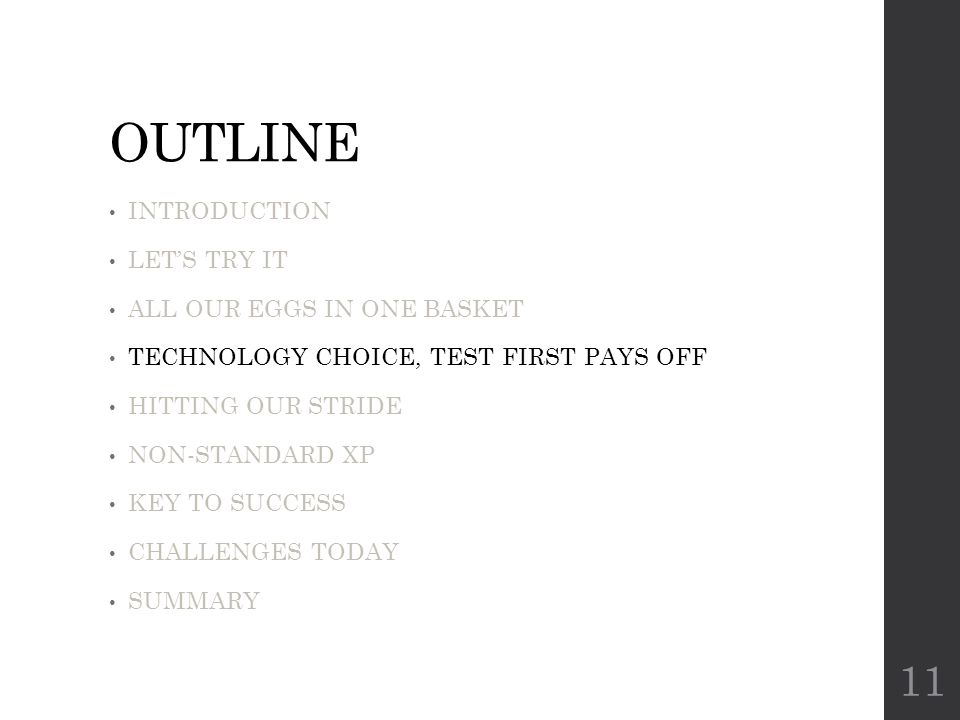 OUTLINE INTRODUCTION LET'S TRY IT ALL OUR EGGS IN ONE BASKET TECHNOLOGY CHOICE, TEST FIRST PAYS OFF HITTING OUR STRIDE NON-STANDARD XP KEY TO SUCCESS CHALLENGES TODAY SUMMARY 11