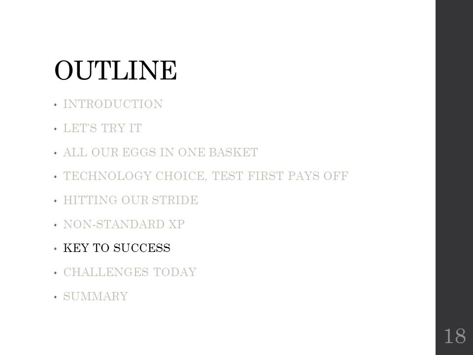 OUTLINE INTRODUCTION LET'S TRY IT ALL OUR EGGS IN ONE BASKET TECHNOLOGY CHOICE, TEST FIRST PAYS OFF HITTING OUR STRIDE NON-STANDARD XP KEY TO SUCCESS CHALLENGES TODAY SUMMARY 18