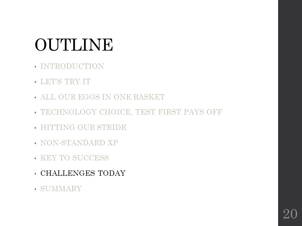 OUTLINE INTRODUCTION LET'S TRY IT ALL OUR EGGS IN ONE BASKET TECHNOLOGY CHOICE, TEST FIRST PAYS OFF HITTING OUR STRIDE NON-STANDARD XP KEY TO SUCCESS CHALLENGES TODAY SUMMARY 20