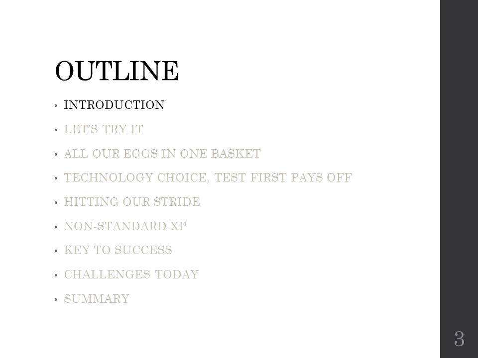OUTLINE INTRODUCTION LET'S TRY IT ALL OUR EGGS IN ONE BASKET TECHNOLOGY CHOICE, TEST FIRST PAYS OFF HITTING OUR STRIDE NON-STANDARD XP KEY TO SUCCESS CHALLENGES TODAY SUMMARY 3
