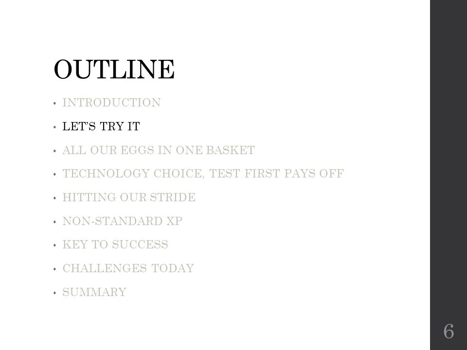 OUTLINE INTRODUCTION LET'S TRY IT ALL OUR EGGS IN ONE BASKET TECHNOLOGY CHOICE, TEST FIRST PAYS OFF HITTING OUR STRIDE NON-STANDARD XP KEY TO SUCCESS CHALLENGES TODAY SUMMARY 6