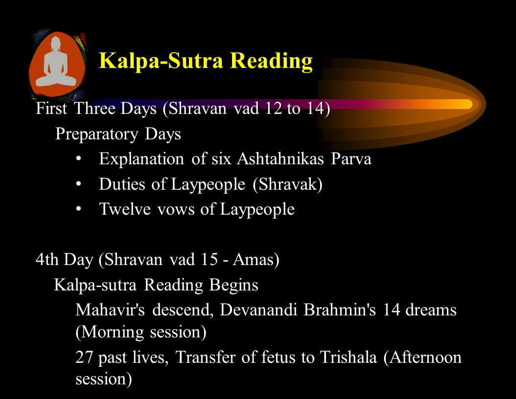 Kalpa-Sutra Reading First Three Days (Shravan vad 12 to 14) Preparatory Days Explanation of six Ashtahnikas Parva Explanation of six Ashtahnikas Parva Duties of Laypeople (Shravak) Duties of Laypeople (Shravak) Twelve vows of Laypeople Twelve vows of Laypeople 4th Day (Shravan vad 15 - Amas) Kalpa-sutra Reading Begins Kalpa-sutra Reading Begins Mahavir s descend, Devanandi Brahmin s 14 dreams (Morning session) 27 past lives, Transfer of fetus to Trishala (Afternoon session)