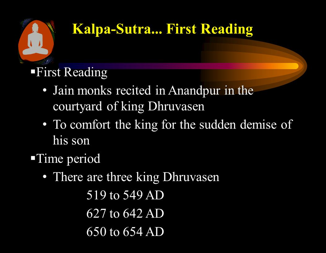  First Reading Jain monks recited in Anandpur in the courtyard of king Dhruvasen Jain monks recited in Anandpur in the courtyard of king Dhruvasen To comfort the king for the sudden demise of his son To comfort the king for the sudden demise of his son  Time period There are three king Dhruvasen There are three king Dhruvasen 519 to 549 AD 627 to 642 AD 650 to 654 AD Kalpa-Sutra...