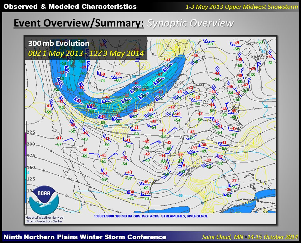 Ninth Northern Plains Winter Storm Conference Saint Cloud, MN 14-15 October 2014 Observed & Modeled Characteristics 1-3 May 2013 Upper Midwest Snowstorm Synoptic Overview Event Overview/Summary: Synoptic Overview 300 mb Evolution 00Z 1 May 2013 - 12Z 3 May 2014