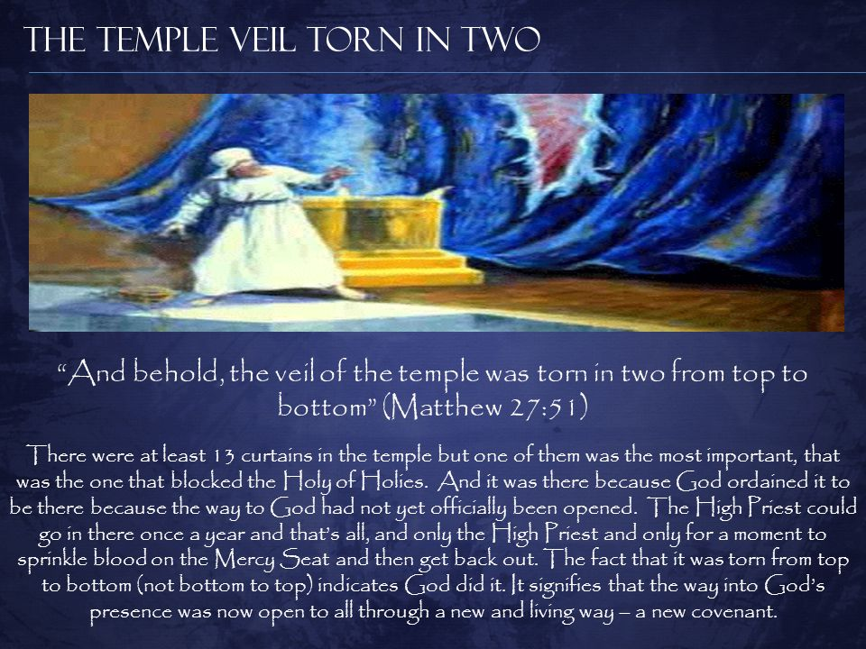 The Temple Veil Torn in Two And behold, the veil of the temple was torn in two from top to bottom (Matthew 27:51) There were at least 13 curtains in the temple but one of them was the most important, that was the one that blocked the Holy of Holies.