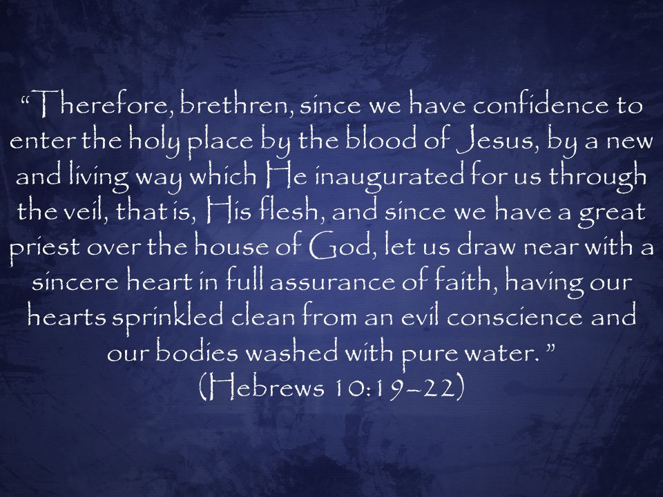 Therefore, brethren, since we have confidence to enter the holy place by the blood of Jesus, by a new and living way which He inaugurated for us through the veil, that is, His flesh, and since we have a great priest over the house of God, let us draw near with a sincere heart in full assurance of faith, having our hearts sprinkled clean from an evil conscience and our bodies washed with pure water.