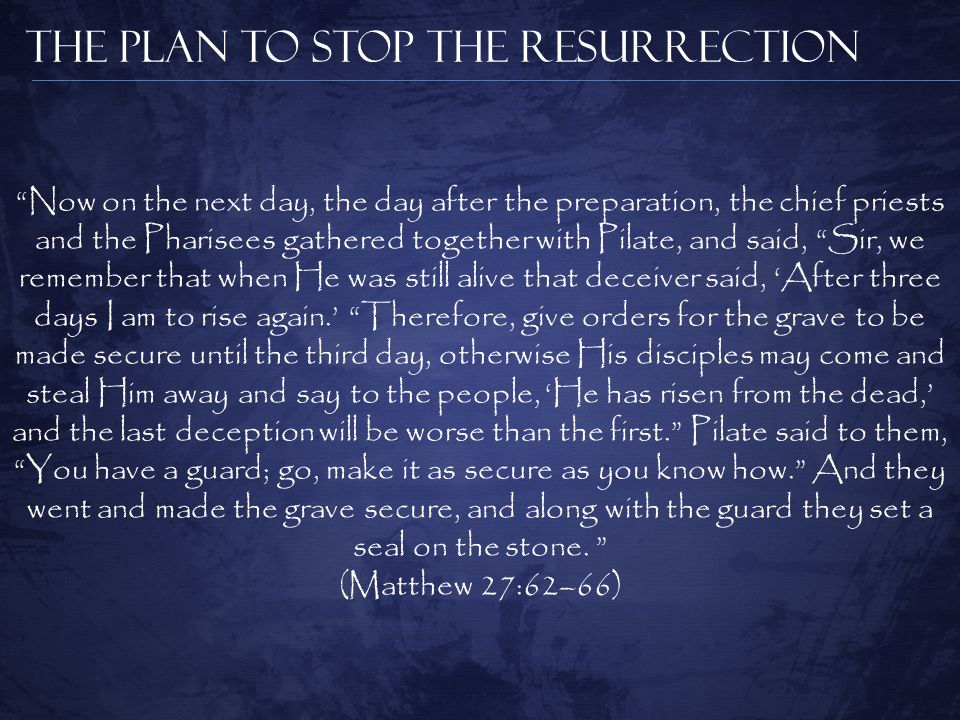 The Plan to Stop the Resurrection Now on the next day, the day after the preparation, the chief priests and the Pharisees gathered together with Pilate, and said, Sir, we remember that when He was still alive that deceiver said, 'After three days I am to rise again.' Therefore, give orders for the grave to be made secure until the third day, otherwise His disciples may come and steal Him away and say to the people, 'He has risen from the dead,' and the last deception will be worse than the first. Pilate said to them, You have a guard; go, make it as secure as you know how. And they went and made the grave secure, and along with the guard they set a seal on the stone.