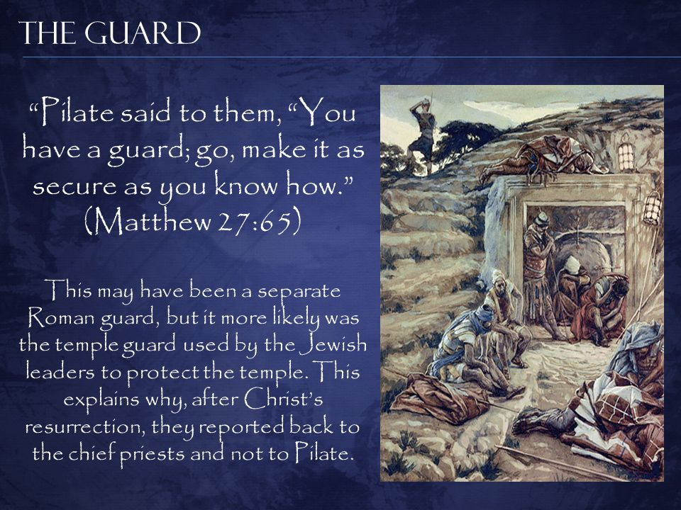 The Guard Pilate said to them, You have a guard; go, make it as secure as you know how. (Matthew 27:65) This may have been a separate Roman guard, but it more likely was the temple guard used by the Jewish leaders to protect the temple.