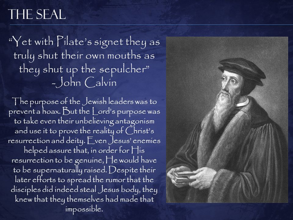 The Seal Yet with Pilate's signet they as truly shut their own mouths as they shut up the sepulcher -John Calvin The purpose of the Jewish leaders was to prevent a hoax.