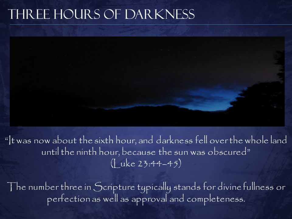 Three Hours of Darkness It was now about the sixth hour, and darkness fell over the whole land until the ninth hour, because the sun was obscured (Luke 23:44–45) The number three in Scripture typically stands for divine fullness or perfection as well as approval and completeness.