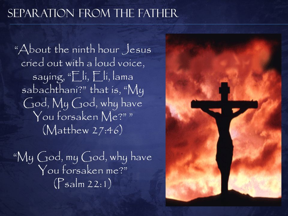 Separation from the Father About the ninth hour Jesus cried out with a loud voice, saying, Eli, Eli, lama sabachthani? that is, My God, My God, why have You forsaken Me? (Matthew 27:46) My God, my God, why have You forsaken me? (Psalm 22:1)