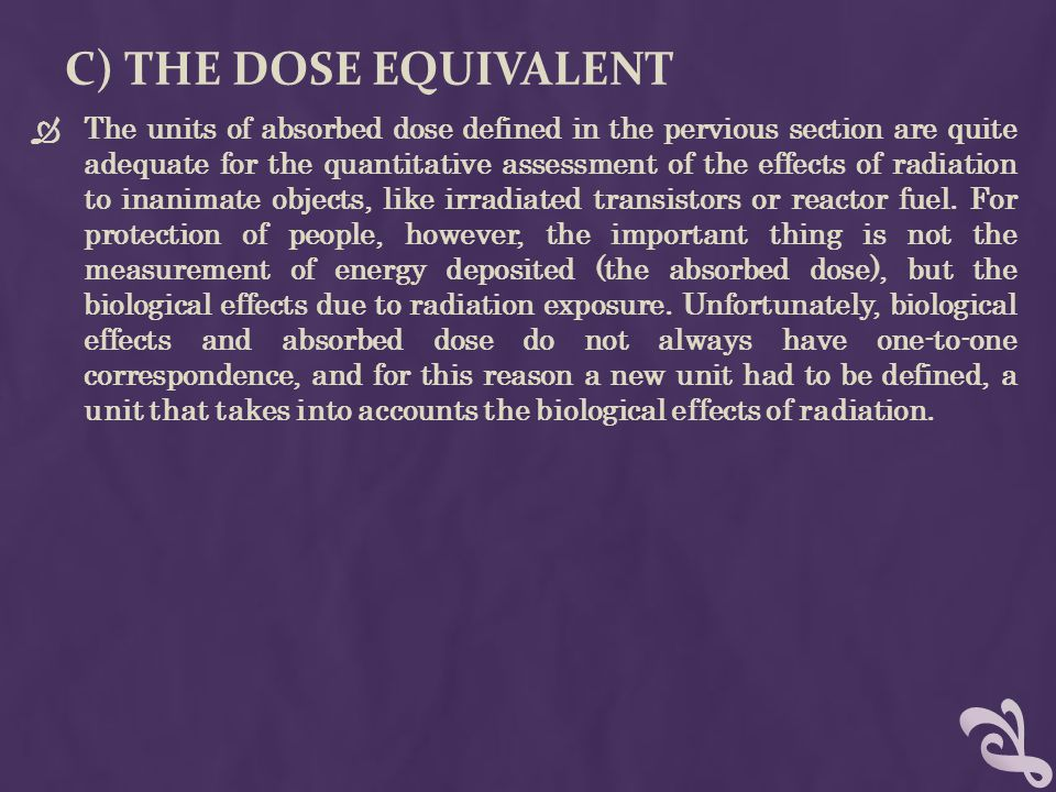 C) THE DOSE EQUIVALENT  The units of absorbed dose defined in the pervious section are quite adequate for the quantitative assessment of the effects of radiation to inanimate objects, like irradiated transistors or reactor fuel.